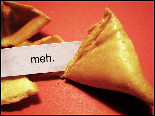 """meh."" - in a fortune cookie"