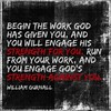 """Begin the work God has given you, and you will engage His strength for you; run from your work, and you engage God's strength against you."" —William Gurnall"