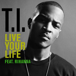 T.I. – Live Your Life (feat. Rihanna)
