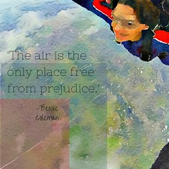The air is the only place free from prejudice. Read more at- https-%2F%2Fwww.brainyquote.com%2Fquotes%2Fauthors%2Fb%2Fbessie_coleman.html