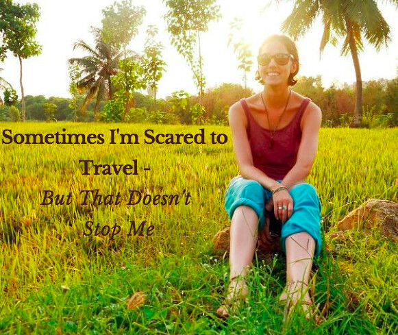Sometimes I'm Scared to Travel - But That Doesn't Stop Me