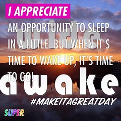 I appreciate an opportunity to sleep in a little. But when it's time to wake up, it's time to go! #makeitagreatday