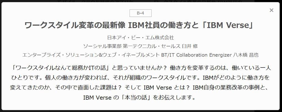 ワークスタイル変革の最新像 IBM社員の働き方と「IBM Verse」  日本アイ・ビー・エム株式会社 ソーシャル事業部 第一テクニカル・セールス 臼井 修 エンタープライズ・ソリューション&ウェブ・イネーブルメント BT/IT Collaboration Energizer 八木橋 昌也  「ワークスタイルなんて総務かITの話」と思っていませんか? 働き方を変革するのは、働いている一人ひとりです。個人の働き方が変われば、それが組織のワークスタイルです。IBMがどのように働き方を変えてきたのか、その中で直面した課題は? そして IBM Verse とは? IBM自身の業務改革の事例と、IBM Verse の「本当の話」をお伝えします。