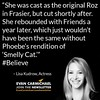 """She was cast as the original Roz in Frasier, but cut shortly after. She rebounded with Friends a year later."" – Lisa Kudrow #Believe by Scunizzo"
