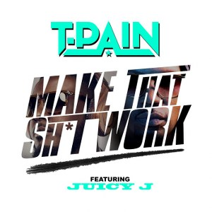 T-Pain – Make That Sh*t Work (feat. Juicy J)