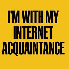 I\'M WITH MY INTERNET ACQUAINTANCE