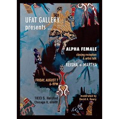 LIFESTYLES OF THE ALPHA FEMALE Closing Reception and Artist Talk Friday, August 7 6-9pm UFAT - 1833 S. Halsted, Chicago  The Alpha Female is the dominant female in a group. She is strong and confident. She dates as many men as she wants, or none at all. A