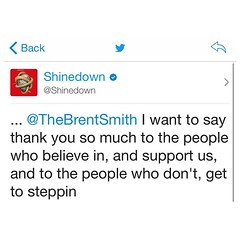 Via @Shinedown: ... @TheBrentSmith I want to say thank you so much to the people who believe in, and support us, and to the people who don't, get to steppin