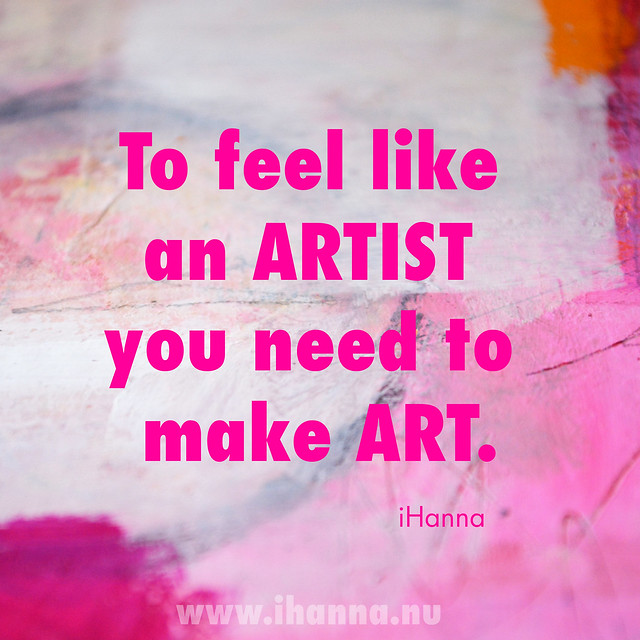 iHanna Quote: To feel like an artist you need to make art