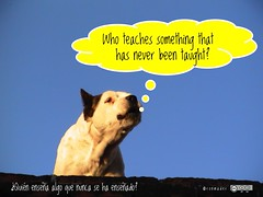 Who teaches something that has never been taught? = ¿Quién enseña algo que nunca se ha enseñado?