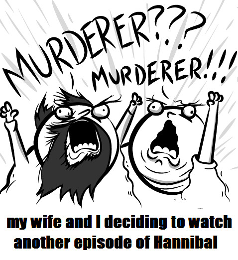 Murderer? Murderer! - my wife and I deciding to watch another episode of Hannibal
