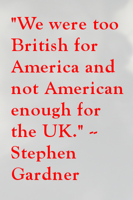 We were too British for America and not American enough for the UK.