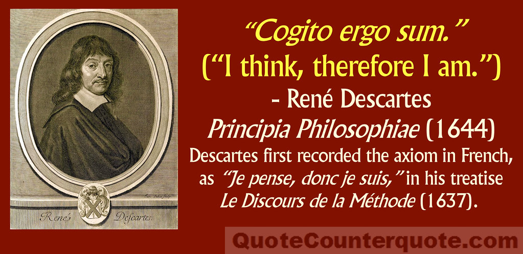 understanding the cognito ergo sum in cartesian philosophy Cogito, ergo sum is a latin philosophical proposition by rené descartes usually translated into english as i think, therefore i amthe phrase originally appeared in french as je pense, donc je suis in his discourse on the method, so as to reach a wider audience than latin would have allowed.