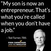 """My son is now an entrepreneur. That's what you're called when you don't have a job."" – Ted Turner #Believe by Scunizzo"