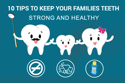 10 Tips to Keep Your Families Teeth Strong and Healthy