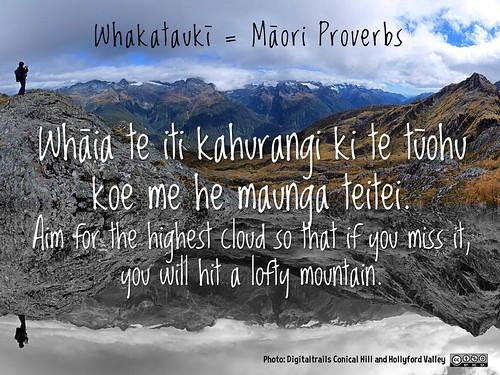 Whakataukī = Māori Proverbs: Whāia te iti kahurangi ki te tūohu koe me he maunga teitei. Aim for the highest cloud so that if you miss it, you will hit a lofty mountain.