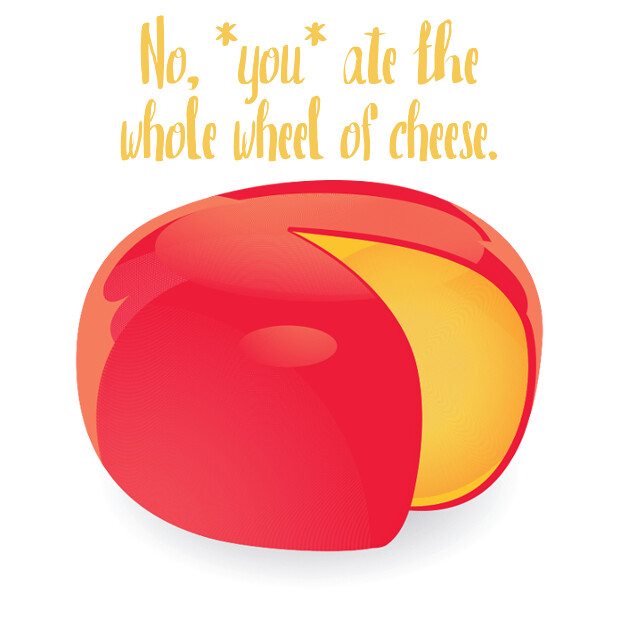 No you ate the whole wheel of cheese