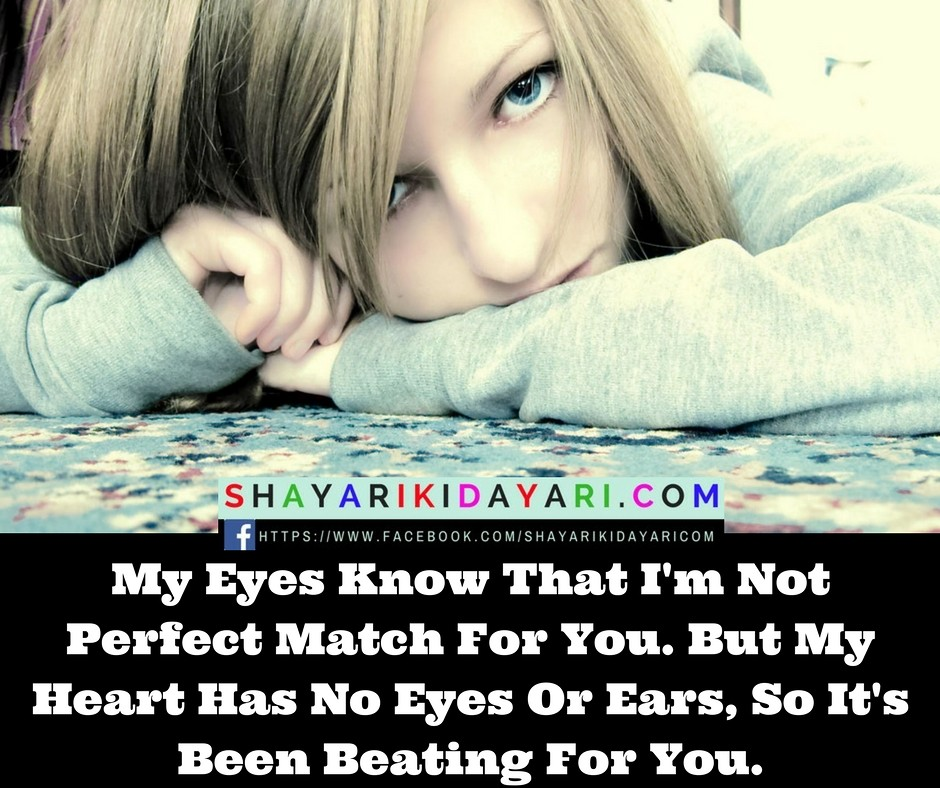 My Eyes Know That I'm NotPerfect Match For You. ButMy Heart Has No Eyes Or Ears,So It's Been Beating For You.