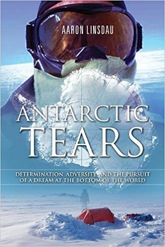 Antarctic Tears: Determination, adversity, and the pursuit of a dream at the bottom of the world by [Linsdau, Aaron]