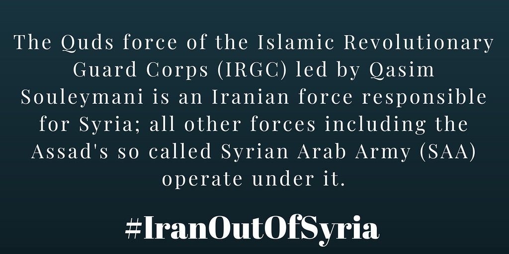 #IranOutOfSyria The Quds force of the Islamic Revolutionary Guard Corps (IRGC) led by Qasim Souleymani is an Iranian force responsible for #Syria; all other forces including the Assad's so called Syrian Arab Army (SAA) operate under it.