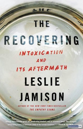 The Recovering Intoxication and Its Aftermath by Leslie Jamison