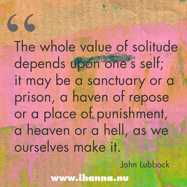 Quote: The whole value of solitude depends upon ones self; it may be a sanctuary or a prison, a haven of repose or a place of punishment, a heaven or a hell, as we ourselves make it.