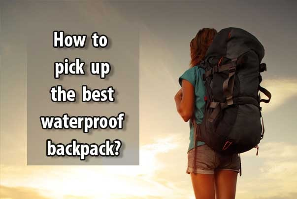 Best Waterproof Backpack 2018 – How to Choose A Good One