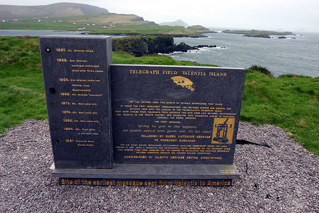 The Telegraph Field,[10] Valentia Island, Ireland, the site of the earliest message sent from Ireland to North America. In October 2002, a memorial to mark the laying of the transatlantic cable to Newfoundland was unveiled on top of Foilhomerrum Cliff. Made of Valentia slate and designed by local sculptor Alan Hall,[11] the memorial marks the history of the telegraph industry to the island from 1857 forward.
